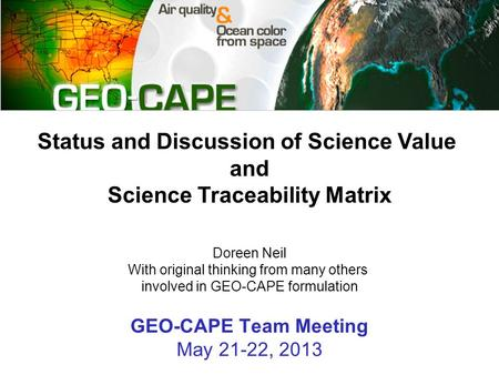 GEO-CAPE Team Meeting May 21-22, 2013 Status and Discussion of Science Value and Science Traceability Matrix Doreen Neil With original thinking from many.