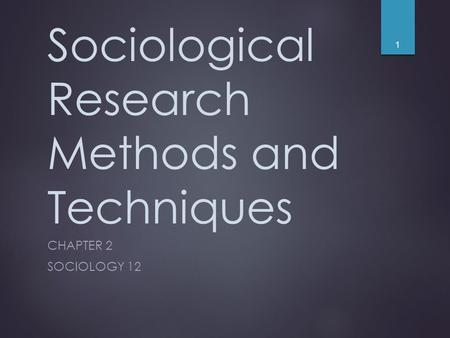 Sociological Research Methods and Techniques CHAPTER 2 SOCIOLOGY 12 1.