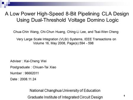1 A Low Power High-Speed 8-Bit Pipelining CLA Design Using Dual-Threshold Voltage Domino Logic Chua-Chin Wang, Chi-Chun Huang, Ching-Li Lee, and Tsai-Wen.
