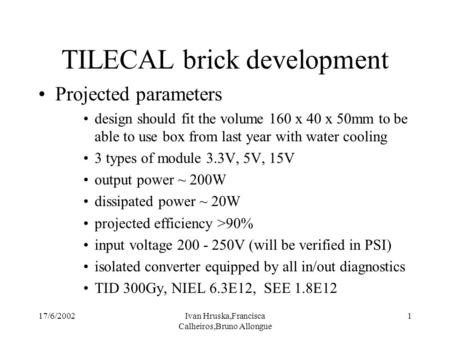 17/6/2002Ivan Hruska,Francisca Calheiros,Bruno Allongue 1 TILECAL brick development Projected parameters design should fit the volume 160 x 40 x 50mm to.