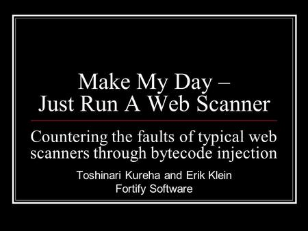 Make My Day – Just Run A Web Scanner Toshinari Kureha and Erik Klein Fortify Software Countering the faults of typical web scanners through bytecode injection.