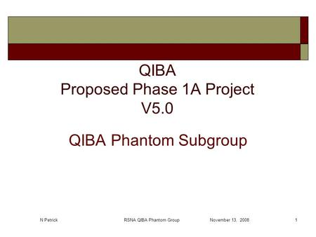 N Petrick RSNA QIBA Phantom Group November 13, 20081 QIBA Proposed Phase 1A Project V5.0 QIBA Phantom Subgroup.