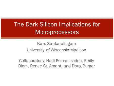 Karu Sankaralingam University of Wisconsin-Madison Collaborators: Hadi Esmaeilzadeh, Emily Blem, Renee St. Amant, and Doug Burger The Dark Silicon Implications.