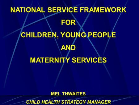 NATIONAL SERVICE FRAMEWORK FOR CHILDREN, YOUNG PEOPLE AND MATERNITY SERVICES MEL THWAITES CHILD HEALTH STRATEGY MANAGER.