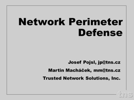 Network Perimeter Defense Josef Pojsl, Martin Macháček, Trusted Network Solutions, Inc.