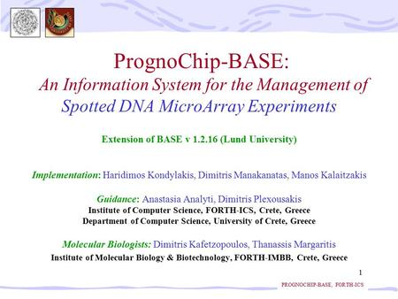 PROGNOCHIP-BASE, FORTH-ICS 1 PrognoChip-BASE: An Information System for the Management of Spotted DNA MicroArray Experiments Extension of BASE v 1.2.16.