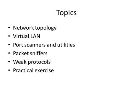Topics Network topology Virtual LAN Port scanners and utilities Packet sniffers Weak protocols Practical exercise.