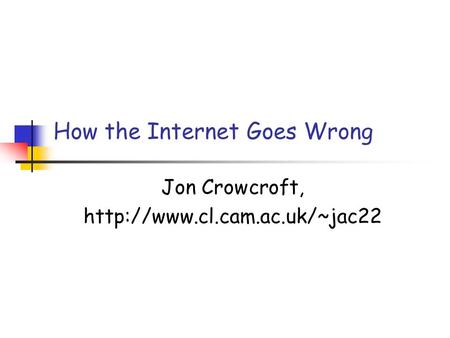 How the Internet Goes Wrong Jon Crowcroft,