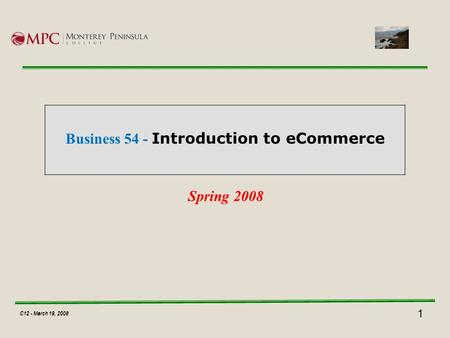 1 C12 - March 19, 2008 Business 54 - Introduction to eCommerce Spring 2008 C12 - March 19, 2008.