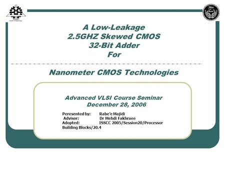 A Low-Leakage 2.5GHZ Skewed CMOS 32-Bit Adder For Nanometer CMOS Technologies Advanced VLSI Course Seminar December 28, 2006 Peresented by: Rabe'e Majidi.