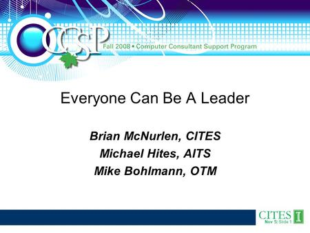 CITES Nov 5| Slide 1 Everyone Can Be A Leader Brian McNurlen, CITES Michael Hites, AITS Mike Bohlmann, OTM.