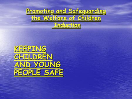 Promoting and Safeguarding the Welfare of Children Induction KEEPING CHILDREN AND YOUNG PEOPLE SAFE.