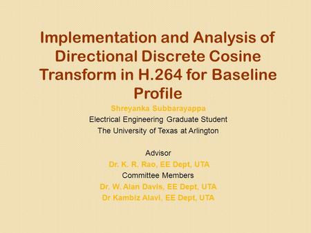 Implementation and Analysis of Directional Discrete Cosine Transform in H.264 for Baseline Profile Shreyanka Subbarayappa Electrical Engineering Graduate.