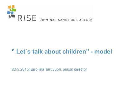 """ Let`s talk about children"" - model 22.5.2015 Karoliina Taruvuori, prison director."
