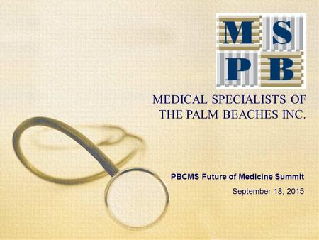 MEDICAL SPECIALISTS OF THE PALM BEACHES INC. PBCMS Future of Medicine Summit September 18, 2015.