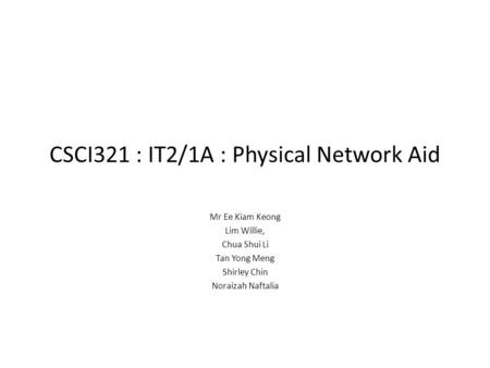 CSCI321 : IT2/1A : Physical Network Aid Mr Ee Kiam Keong Lim Willie, Chua Shui Li Tan Yong Meng Shirley Chin Noraizah Naftalia.