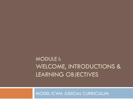 MODULE I: WELCOME, INTRODUCTIONS & LEARNING OBJECTIVES MODEL ICWA JUDICIAL CURRICULUM.