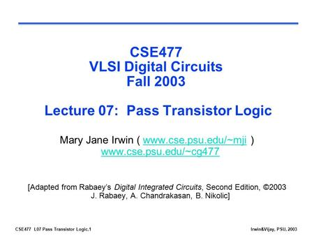 CSE477 L07 Pass Transistor Logic.1Irwin&Vijay, PSU, 2003 CSE477 VLSI Digital Circuits Fall 2003 Lecture 07: Pass Transistor Logic Mary Jane Irwin ( www.cse.psu.edu/~mji.