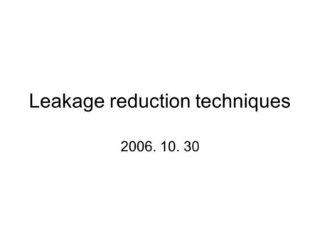 Leakage reduction techniques 2006. 10. 30. Three major leakage current components 1. Gate leakage ; ~ Vdd 4 2. Subthreshold ; ~ Vdd 3 3. P/N junction.
