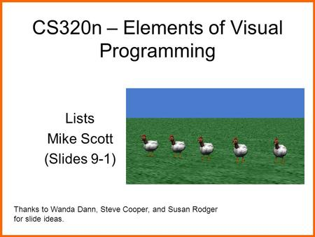 CS320n – Elements of Visual Programming Lists Mike Scott (Slides 9-1) Thanks to Wanda Dann, Steve Cooper, and Susan Rodger for slide ideas.