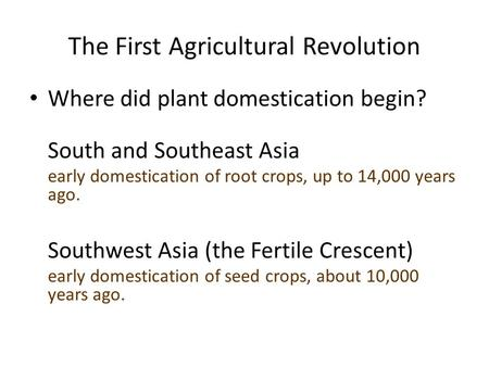 The First Agricultural Revolution Where did plant domestication begin? South and Southeast Asia early domestication of root crops, up to 14,000 years ago.