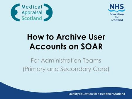 Quality Education for a Healthier Scotland How to Archive User Accounts on SOAR For Administration Teams (Primary and Secondary Care)