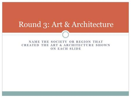 NAME THE SOCIETY OR REGION THAT CREATED THE ART & ARCHITECTURE SHOWN ON EACH SLIDE Round 3: Art & Architecture.