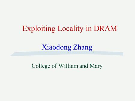 Exploiting Locality in DRAM Xiaodong Zhang College of William and Mary.