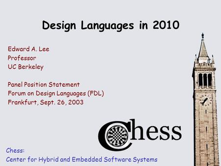 Design Languages in 2010 Chess: Center for Hybrid and Embedded Software Systems Edward A. Lee Professor UC Berkeley Panel Position Statement Forum on Design.