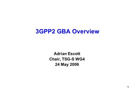 1 3GPP2 GBA Overview Adrian Escott Chair, TSG-S WG4 24 May 2006.