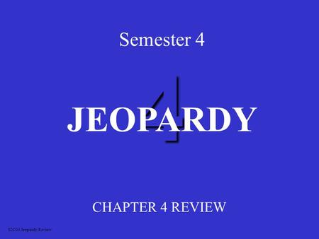 4 Semester 4 CHAPTER 4 REVIEW JEOPARDY S2C04 Jeopardy Review.