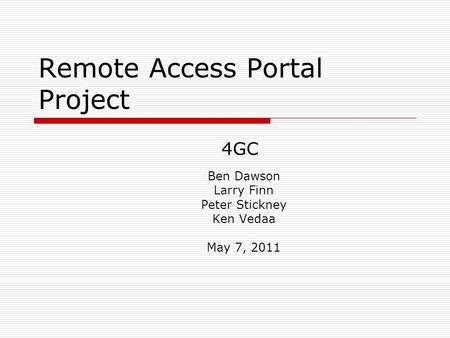 Remote Access Portal Project Ben Dawson Larry Finn Peter Stickney Ken Vedaa May 7, 2011 4GC.