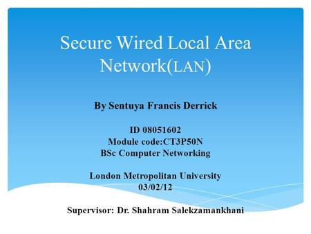 Secure Wired Local Area Network( LAN ) By Sentuya Francis Derrick ID 08051602 Module code:CT3P50N BSc Computer Networking London Metropolitan University.