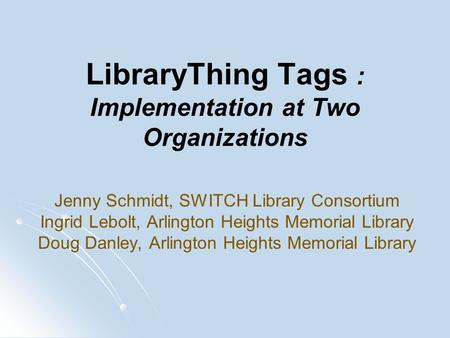 LibraryThing Tags : Implementation at Two Organizations Jenny Schmidt, SWITCH Library Consortium Ingrid Lebolt, Arlington Heights Memorial Library Doug.