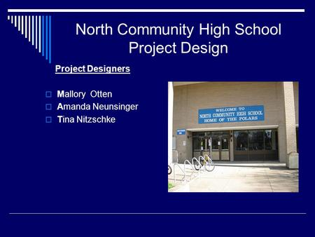 North Community High School Project Design Project Designers  Mallory Otten  Amanda Neunsinger  Tina Nitzschke.