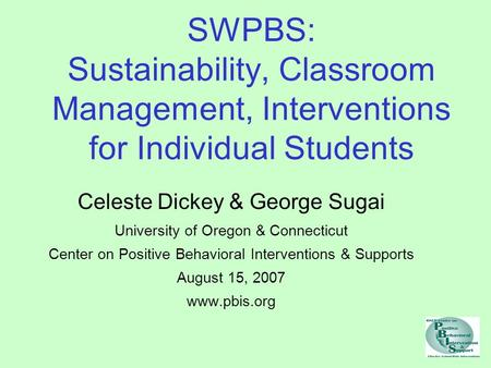SWPBS: Sustainability, Classroom Management, Interventions for Individual Students Celeste Dickey & George Sugai University of Oregon & Connecticut Center.