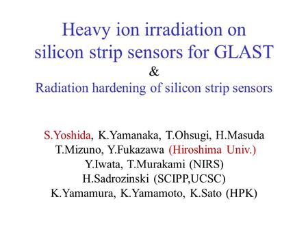 Heavy ion irradiation on silicon strip sensors for GLAST & Radiation hardening of silicon strip sensors S.Yoshida, K.Yamanaka, T.Ohsugi, H.Masuda T.Mizuno,
