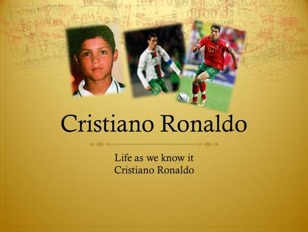 Cristiano Ronaldo Life as we know it Cristiano Ronaldo.