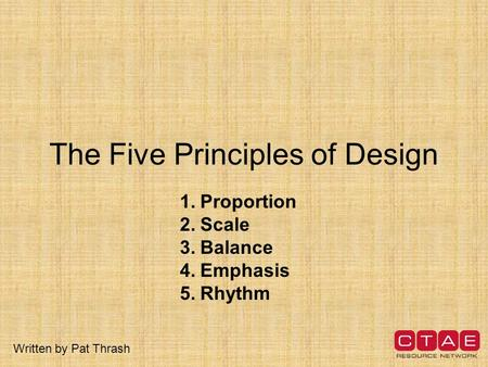 The Five Principles of Design 1.Proportion 2.Scale 3.Balance 4.Emphasis 5.Rhythm Written by Pat Thrash.