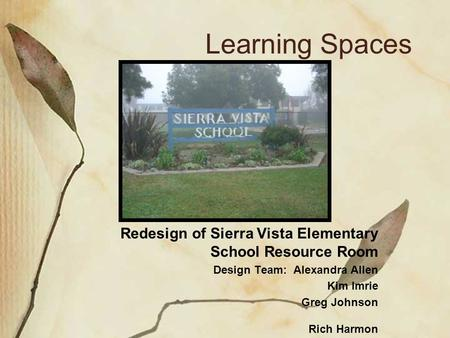 Learning Spaces Redesign of Sierra Vista Elementary School Resource Room Design Team: Alexandra Allen Kim Imrie Greg Johnson Rich Harmon.