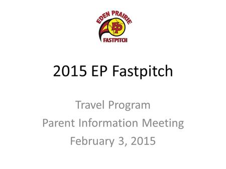 2015 EP Fastpitch Travel Program Parent Information Meeting February 3, 2015.