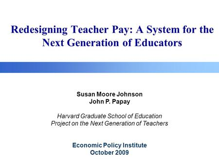 Redesigning Teacher Pay: A System for the Next Generation of Educators Susan Moore Johnson John P. Papay Harvard Graduate School of Education Project on.
