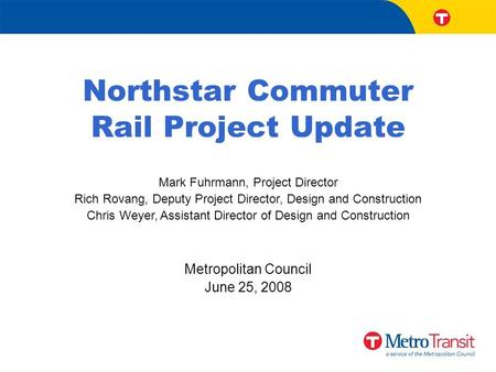 Northstar Commuter Rail Project Update Mark Fuhrmann, Project Director Rich Rovang, Deputy Project Director, Design and Construction Chris Weyer, Assistant.
