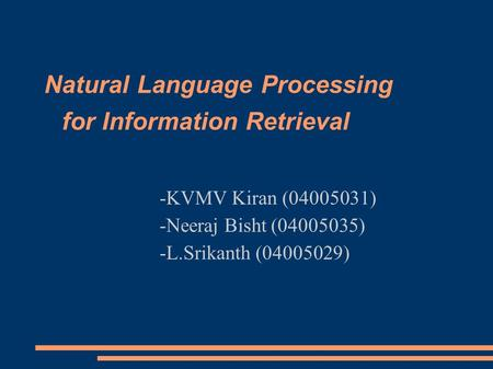 Natural Language Processing for Information Retrieval -KVMV Kiran (04005031)‏ -Neeraj Bisht (04005035)‏ -L.Srikanth (04005029)‏