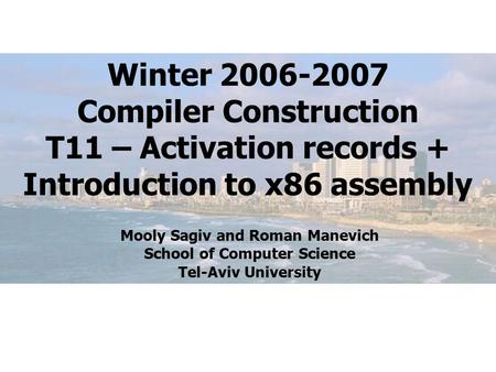 Winter 2006-2007 Compiler Construction T11 – Activation records + Introduction to x86 assembly Mooly Sagiv and Roman Manevich School of Computer Science.