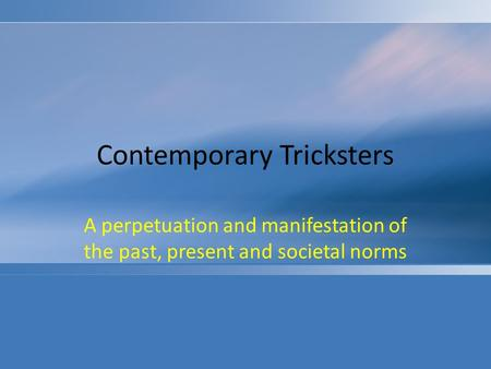 Contemporary Tricksters A perpetuation and manifestation of the past, present and societal norms.