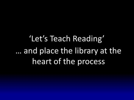 'Let's Teach Reading' … and place the library at the heart of the process.