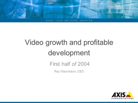 M A K E Y O U R N E T W O R K S M A R T E R Video growth and profitable development First half of 2004 Ray Mauritsson, CEO.