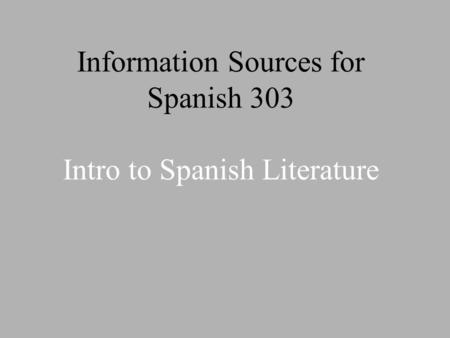 Information Sources for Spanish 303 Intro to Spanish Literature.