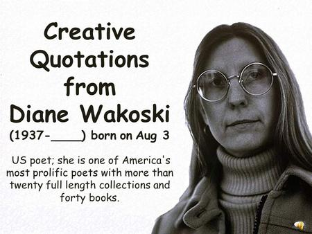 Creative Quotations from Diane Wakoski (1937-____) born on Aug 3 US poet; she is one of America's most prolific poets with more than twenty full length.